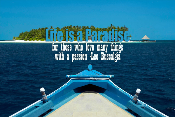 Life is a Paradise for those who love many things with a passion -Leo Buscalgia