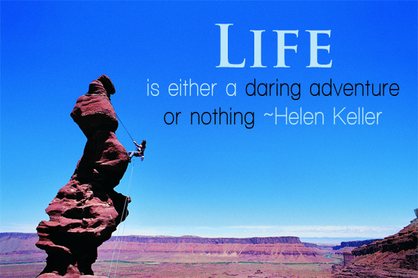 Life is either a daring adventure or nothing -Helen Keller