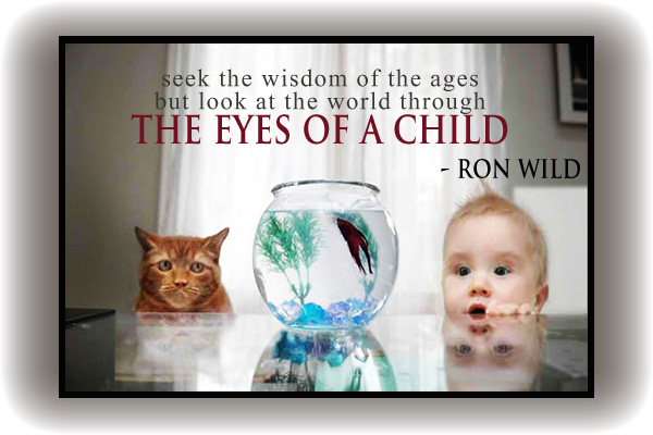 Seek the wisdom of the ages but look at the world through the eyes of a child