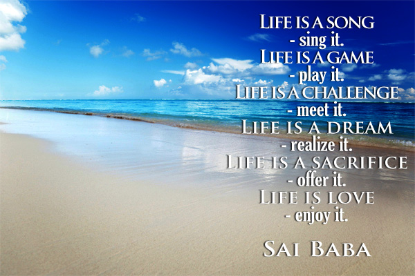 Life is a song -sing it. Life is a game -play it. Life is Challenge -meet it. Life is a Dream -realized it. Life is a Sacrifice -offer it. Life is Love -enjoy it.