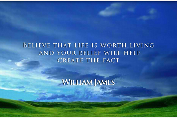 Believe that life is worth living and your belief will help create the fact