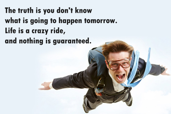 Thet truth is you don't know what is going to happen tomorrow. Life is a crazy ride, and nothing is guaranteed.