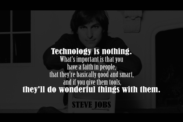 Technology is nothing. What's important is that you have faith in people, that they're basically good and smart, and if you give them tools, they'll do wonderful things with them.
