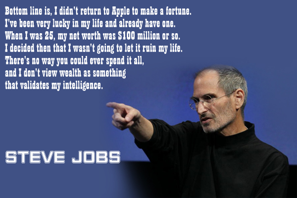 Bottom line is, I didn't return to Apple to make a fortune. I've been very lucky in my life and alredy have one. When I was 25, my net worth was $100 million or so. I decided then that wasn't going to let it ruin my life. There's no way you could ever spend it all, and I don't view wealth as something that validates my intelligence.