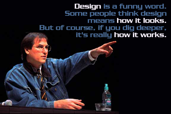 Design is a funny word. Some people think design means how it looks. But of course, if you dig deeper. It's really how it works.