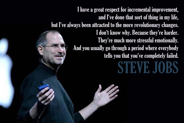 I have a great respect for incremental improvement, and I've done that sort of thing in my life, but I've always been attracted to the more revolutionary changes.I don't know why. Because they're harder. They're much more stressful emotionally. And you usually go through a period where everybody tells you that you've completely failed.