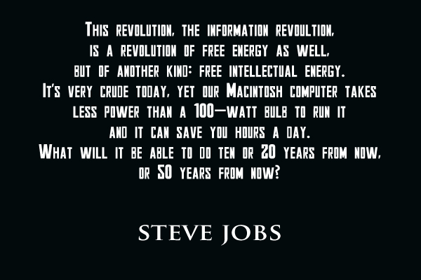 This revolution, the information revoluiton, is a revolution of free energy as well, but of another kind:  Free intellectual energy. It's very crude today, yet our Macintosh computer  takes less power than a 100-watt bulb to rubn it and it can be able to do ten or 20 years from now, or 50 years from now?