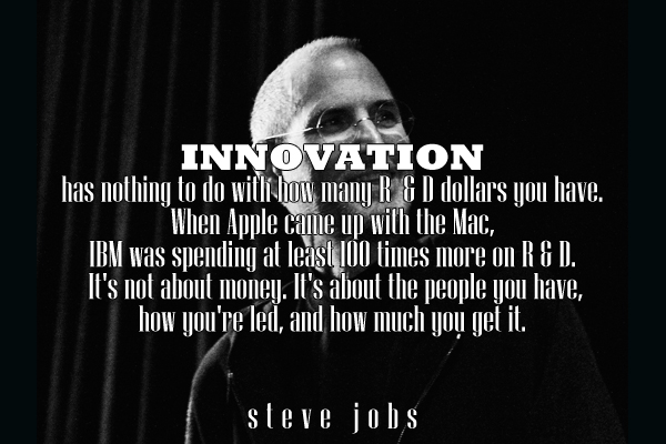 Innovation has nothing to do with how many R & D dollarsyou have, When Apple came up with the Mac, IBM was spending at least 100 times more on R & D. It's not about the money. It's about the people you have, how you're led, and how much you get it.