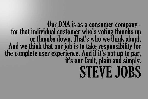Our DNA is a conusmer company – for that individual customer who's voting thumbs up or thumbs down. That's who we think about. And we think that our job is to take care responsibility for the complete user experience. And if it's not up to par, it's our fault, plain and simply.