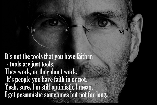 It's not the tools tha you have faith in -tools are just tools. They work,or they don't work . It's people you have faith in or not. Yeah, sure, I'm still optimistic I mean, I get pessimistic sometimes but not for long.