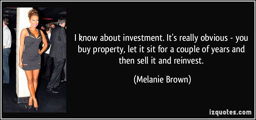 I know about investment. It's really obvious – you buy property, let it sit for a couple of years and then sell it and reinvest.