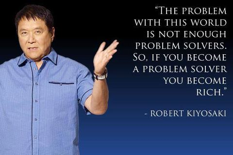 """The problem with this world is not enough problem solvers. So, if you become a problem solver you become rich."""