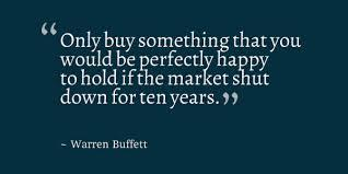 """Only buy something that you would be perfectly happy to hold if the market shut down for ten years."""