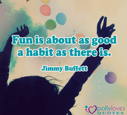 Fun is about as good a habit as there is