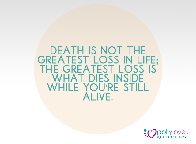 Death is not the greatest loss in life; the greatest loss is what dies inside while you're still alive
