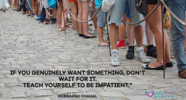 If you genuinely want something, don't wait for it. teach yourself to be impatient.