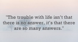 The trouble with life isn't that there is no answer, it's that there are so many answers.