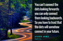 You can't connect the dots looking forwards; you can connect them looking backwards. So you have to trust that the dots will somehow connect in your future