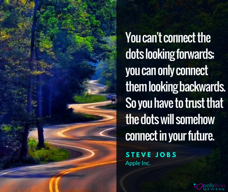 You can't connect the dots looking forwards you can only connect them looking backwards. So you have to trust that the dots will somehow connect in your future.