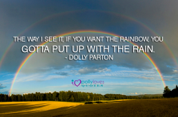 The way I see it, if you want the rainbow, you gotta put up with the rain