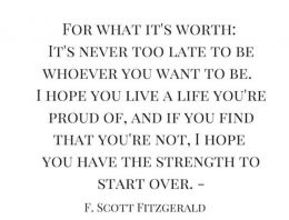 """""""For What It's Worth: It's Never Too Late To Be Whoever You Want To Be. I Hope You Live A Life You're Proud Of, And If You Find That You're Not, I Hope You Have The Strength To Start Over"""""""