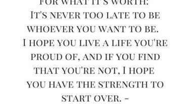 """For What It's Worth: It's Never Too Late To Be Whoever You Want To Be. I Hope You Live A Life You're Proud Of, And If You Find That You're Not, I Hope You Have The Strength To Start Over"""
