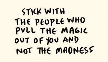 """Stick with the people who pull the magic out if you and not the madness"""