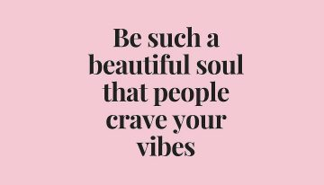 """Be such a beautiful soul that people crave your vibes"""