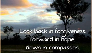 """Look Back In Forgiveness, Forward In Hope, Down In Compassion, And Up With Gratitude"""