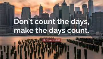 """Don't Count The Days,Make The Days Count"""