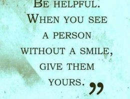 """Be helpful when you see a person without a smile, give them yours"""