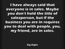 """I have always said that everyone is in sales.Maybe you don't hold the title of sales person, but if the business you are in requires you to deal with people, my friend, you are in sales."""