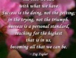 """Success means doing the best we can with what we have. Success is the doing, not the getting, in the trying, not the triumph. Success is a personal standard, reaching for the highest in us, becoming all that we can do."""